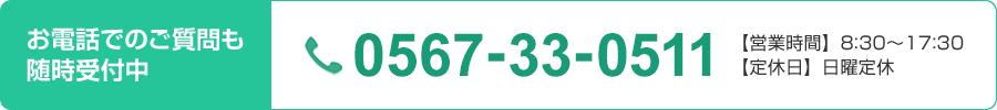 お電話でのご質問も随時受付中 0567-33-0511 【営業時間】8:30~17:30【定休日】日曜定休