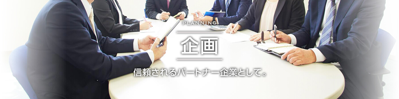 PLANNING 企画 信頼されるパートナー企業として。 信頼されるパートナー企業として。